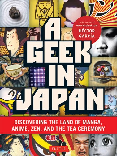 A Geek in Japan: Discovering the Land of Manga, Anime, Zen and the Tea Ceremony