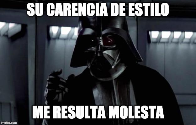 Su carencia de estilo me resulta molesta / Darth Vader
