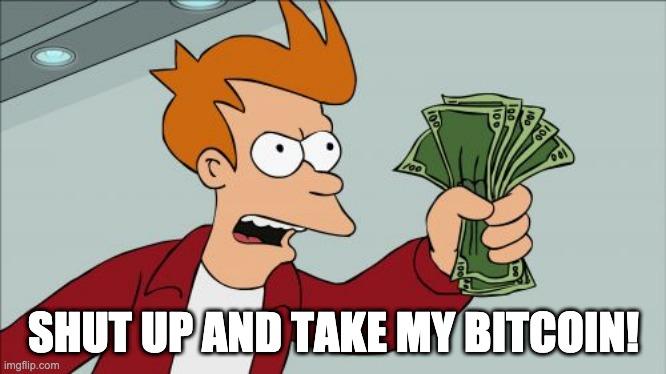 Shut Up and take my Bitcoin!